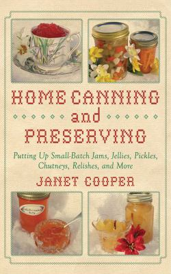 Home Canning and Preserving: Putting Up Small-Batch Jams, Jellies, Pickles, Chutneys, Relishes, Spices and More 9781616083557