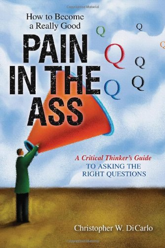 How to Become a Really Good Pain in the Ass: A Critical Thinker's Guide to Asking the Right Questions 9781616143978