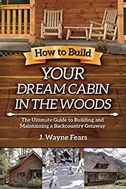 How to Build Your Dream Cabin in the Woods: The Ultimate Guide to Building and Maintaining a Backcountry Getaway 9781616080419