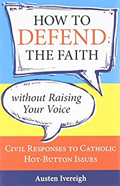 How to Defend the Faith Without Raising Your Voice: Civil Responses to Catholic Hot-Button Issues 9781612785387