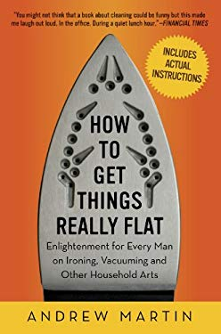 How to Get Things Really Flat: Enlightenment for Every Man on Ironing, Vacuuming and Other Household Arts 9781615190027