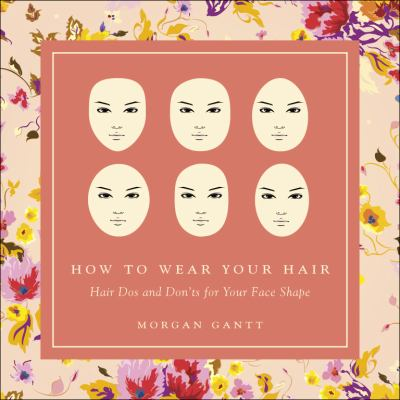 How to Wear Your Hair: Hair Dos and Don'ts for Your Face Shape 9781615669080