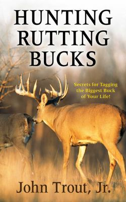 Hunting Rutting Bucks: Secrets for Tagging the Biggest Buck of Your Life! 9781616088507