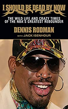I Should Be Dead by Now: The Wild Life and Crazy Times of the NBA's Great Rebounder 9781613210741