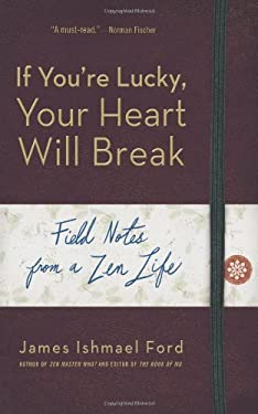 If You're Lucky, Your Heart Will Break: Field Notes from a Zen Life 9781614290391