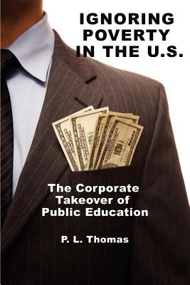 Ignoring Poverty in the U.S. the Corporate Takeover of Public Education 9781617357831
