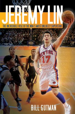Jeremy Lin: The Incredible Rise of the NBA's Most Unlikely Superstar 9781613212783