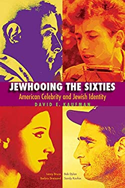 Jewhooing the Sixties: American Celebrity and Jewish Identity--Sandy Koufax, Lenny Bruce, Bob Dylan, and Barbra Streisand 9781611683141