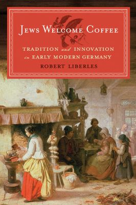 Jews Welcome Coffee: Tradition and Innovation in Early Modern Germany 9781611682465