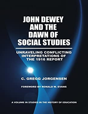 John Dewey and the Dawn of Social Studies: Unraveling Conflicting Interpretations of the 1916 Report 9781617357169