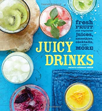 Juicy Drinks: Fresh Fruit and Vegetable Juices, Smoothies, Cocktails, and More 9781616283780