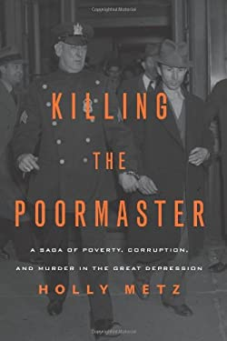 Killing the Poormaster: A Saga of Poverty, Corruption, and Murder in the Great Depression 9781613744185