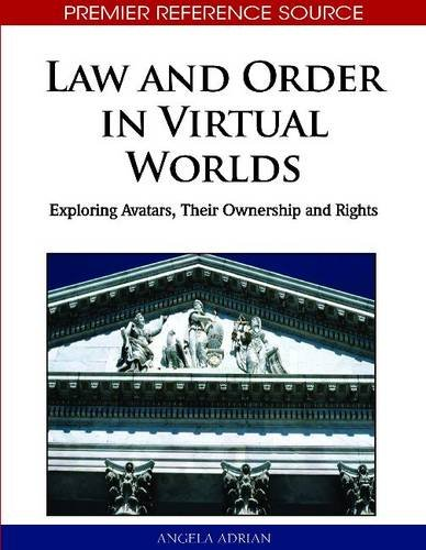Law and Order in Virtual Worlds: Exploring Avatars, Their Ownership and Rights 9781615207954