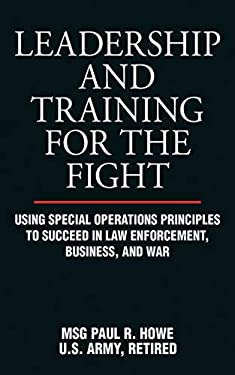Leadership and Training for the Fight: Using Special Operations Principles to Succeed in Law Enforcement, Business, and War 9781616083045