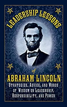 Leadership Lessons of Abraham Lincoln: Apply the Principles of the Sixteenth President to Your Own Work and Life 9781616084127