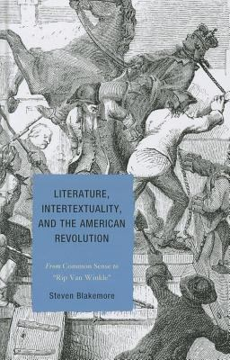 Literature, Intertextuality, and the American Revolution: From Common Sense to Rip Van Winkle 9781611475722