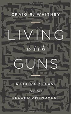 Living with Guns: A Liberal's Case for the Second Amendment 9781610391696