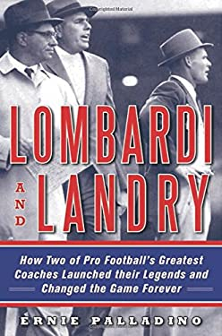 Lombardi and Landry: How Two of Pro Football's Greatest Coaches Launched Their Legends and Changed the Game Forever 9781616084417