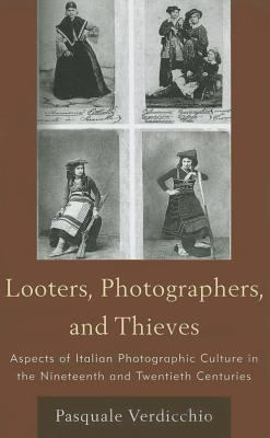 Looters, Photographers, and Thieves: Aspects of Italian Photographic Culture in the Nineteenth and Twentieth Centuries 9781611470185