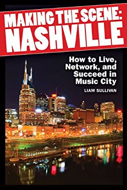 Making the Scene - Nashville: How to Live, Network, and Succeed in Music City 9781617740893