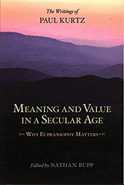 Meaning and Value in a Secular Age: Why Eupraxsophy Matters (the Writings of Paul Kurtz) 9781616142315