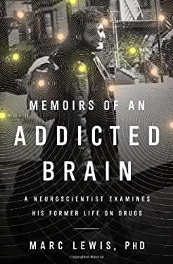 Memoirs of an Addicted Brain: A Neuroscientist Examines His Former Life on Drugs 9781610391474