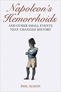 Napoleon's Hemorrhoids: And Other Small Events That Changed History 9781616081324