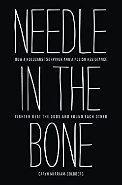 Needle in the Bone: How a Holocaust Survivor and a Polish Resistance Fighter Beat the Odds and Found Each Other 9781612345680