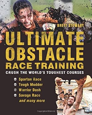Obstacle Race Training: Get Tough Enough to Crush the World's Most Bad-Ass Courses 9781612431048