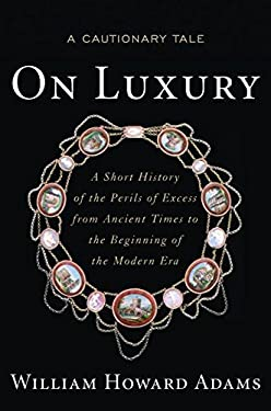 On Luxury: A Cautionary Tale: A Short History of the Perils of Excess from Ancient Times to the Beginning of the Modern Era 9781612344171