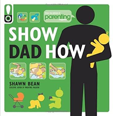 Show Dad How (Parenting Magazine): The Brand-New Dad's Guide to Baby's First Year 9781616281113