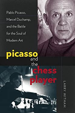 Picasso and the Chess Player: Pablo Picasso, Marcel Duchamp, and the Battle for the Soul of Modern Art 9781611682533