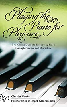 Playing the Piano for Pleasure: The Classic Guide to Improving Skills Through Practice and Discipline 9781616082307