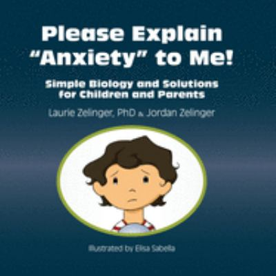 Please Explain Anxiety to Me! Simple Biology and Solutions for Children and Parents 9781615990290
