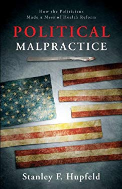 Political Malpractice: How the Politicians Made a Mess of Health Reform 9781618622921