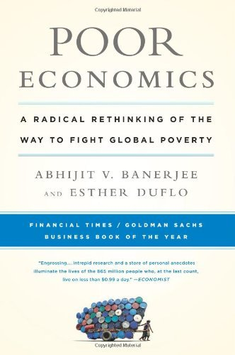 Poor Economics: A Radical Rethinking of the Way to Fight Global Poverty 9781610390934