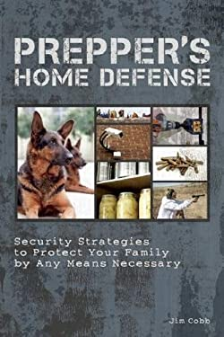 Prepper's Home Defense: Security Strategies to Protect Your Family by Any Means Necessary 9781612431154