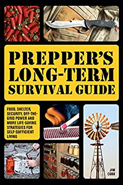 Prepper's Long-term Survival Guide: Food, Shelter, Security, Off-the-grid Power and More Life-saving Strategies for Self-sufficient Living 9781612432731
