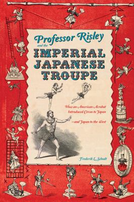 Professor Risley and the Imperial Japanese Troupe: How an American Acrobat Introduced Circus to Japan--And Japan to the West 9781611720099