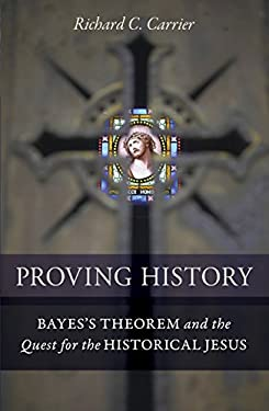 Proving History: Bayes's Theorem and the Quest for the Historical Jesus 9781616145590