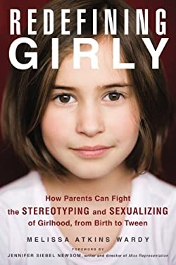 Redefining Girly : How Parents Can Fight the Stereotyping and Sexualizing of Girlhood, from Birth to Tween