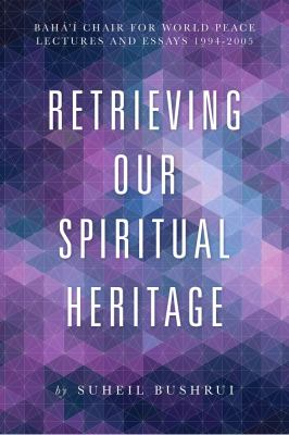 Retrieving Our Spiritual Heritage: Bahai Chair for World Peace: Lectures and Essays, 1994-2005 9781618510167