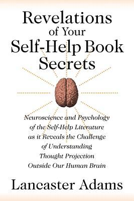 Revelations of Your Self-Help Book Secrets: Neuroscience and Psychology of the Self-Help Literature as It Reveals the Challenge of Understanding Thoug 9781612041469