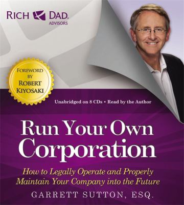 Rich Dad Advisors: Run Your Own Corporation: How to Legally Operate and Properly Maintain Your Company Into the Future 9781619697379