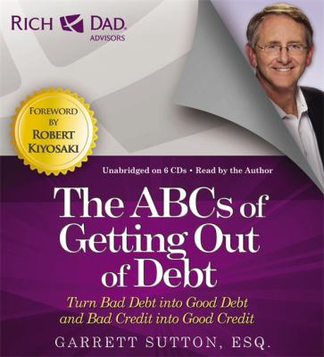 Rich Dad Advisors: The ABCs of Getting Out of Debt: Turn Bad Debt Into Good Debt and Bad Credit Into Good Credit 9781619697331