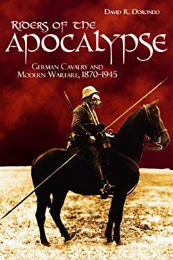 Riders of the Apocalypse: German Cavalry and Modern Warfare, 18701945 9781612510866