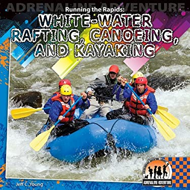 Running the Rapids: White-Water Rafting, Canoeing, and Kayaking / 9781616135515