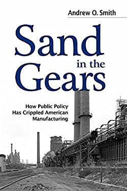 Sand in the Gears: How Public Policy Has Crippled American Manufacturing 9781612345888