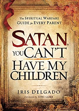 Satan, You Can't Have My Children: The Spiritual Warfare Guide for Every Parent 9781616383695