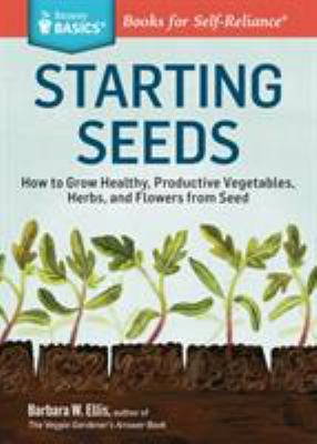 Starting Seeds A Storey Basics Title : How to Grow Healthy, Productive Vegetables, Herbs, and Flowers from Seed